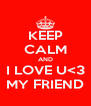 KEEP CALM AND I LOVE U<3 MY FRIEND - Personalised Poster A4 size