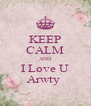 KEEP CALM AND I Love U Arwty  - Personalised Poster A4 size