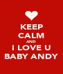 KEEP CALM AND I LOVE U BABY ANDY - Personalised Poster A4 size