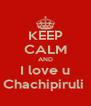 KEEP CALM AND I love u Chachipiruli  - Personalised Poster A4 size