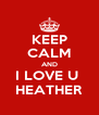 KEEP CALM AND I LOVE U  HEATHER - Personalised Poster A4 size