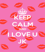 KEEP CALM AND I LOVE U JK - Personalised Poster A4 size