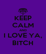 KEEP CALM AND I LOVE YA, BITCH - Personalised Poster A4 size