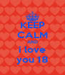 KEEP CALM AND i love you 18 - Personalised Poster A4 size