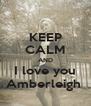KEEP CALM AND I love you Amberleigh  - Personalised Poster A4 size