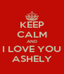 KEEP CALM AND I LOVE YOU ASHELY - Personalised Poster A4 size