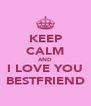 KEEP CALM AND I LOVE YOU BESTFRIEND - Personalised Poster A4 size