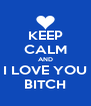 KEEP CALM AND I LOVE YOU BITCH - Personalised Poster A4 size