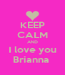 KEEP CALM AND I love you Brianna  - Personalised Poster A4 size