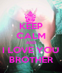 KEEP CALM AND I LOVE YOU BROTHER - Personalised Poster A4 size