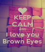 KEEP CALM AND I love you Brown Eyes - Personalised Poster A4 size