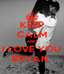 KEEP CALM AND I LOVE YOU BRYAN  - Personalised Poster A4 size