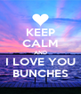 KEEP CALM AND I LOVE YOU BUNCHES - Personalised Poster A4 size