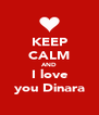 KEEP CALM AND I love you Dinara - Personalised Poster A4 size