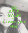 KEEP CALM AND I Love you Flor - Personalised Poster A4 size