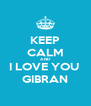 KEEP CALM AND I LOVE YOU  GIBRAN - Personalised Poster A4 size