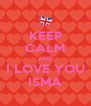 KEEP CALM AND I LOVE YOU ISMA - Personalised Poster A4 size