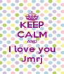 KEEP CALM AND I love you Jmrj - Personalised Poster A4 size