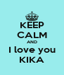 KEEP CALM AND I love you KIKA - Personalised Poster A4 size