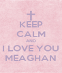 KEEP CALM AND I LOVE YOU MEAGHAN - Personalised Poster A4 size