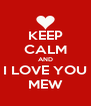 KEEP CALM AND I LOVE YOU MEW - Personalised Poster A4 size