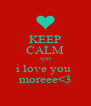 KEEP CALM AND i love you  moreee<3 - Personalised Poster A4 size
