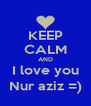 KEEP CALM AND I love you Nur aziz =) - Personalised Poster A4 size