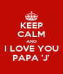KEEP CALM AND I LOVE YOU PAPA 'J' - Personalised Poster A4 size