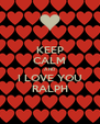 KEEP CALM AND I LOVE YOU RALPH - Personalised Poster A4 size