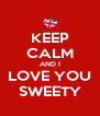 KEEP CALM AND I LOVE YOU SWEETY - Personalised Poster A4 size
