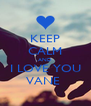 KEEP CALM AND I LOVE YOU VANE  - Personalised Poster A4 size