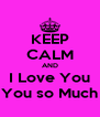 KEEP CALM AND I Love You You so Much - Personalised Poster A4 size