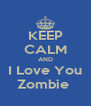 KEEP CALM AND I Love You Zombie  - Personalised Poster A4 size