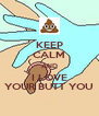 KEEP CALM AND I LOVE YOUR BUTT YOU - Personalised Poster A4 size