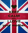 KEEP CALM AND I LOVE your mother - Personalised Poster A4 size