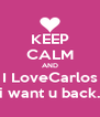 KEEP CALM AND I LoveCarlos i want u back. - Personalised Poster A4 size