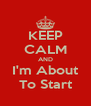 KEEP CALM AND I'm About To Start - Personalised Poster A4 size