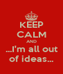 KEEP CALM AND ...I'm all out of ideas... - Personalised Poster A4 size