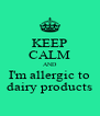 KEEP CALM AND I'm allergic to dairy products - Personalised Poster A4 size