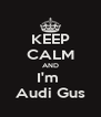 KEEP CALM AND I'm  Audi Gus - Personalised Poster A4 size