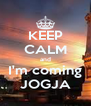 KEEP CALM and I'm coming JOGJA - Personalised Poster A4 size