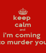 keep   calm  and  i'm coming  to murder you - Personalised Poster A4 size