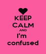 KEEP CALM AND I'm  confused - Personalised Poster A4 size