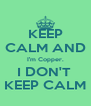 KEEP CALM AND I'm Copper. I DON'T  KEEP CALM - Personalised Poster A4 size