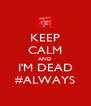 KEEP CALM AND I'M DEAD #ALWAYS - Personalised Poster A4 size
