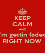 KEEP CALM AND I'm gettin faded RIGHT NOW - Personalised Poster A4 size