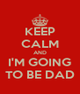 KEEP CALM AND I'M GOING TO BE DAD - Personalised Poster A4 size