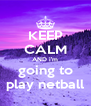 KEEP CALM AND i'm going to play netball - Personalised Poster A4 size