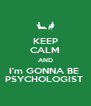 KEEP CALM AND I'm GONNA BE  PSYCHOLOGIST  - Personalised Poster A4 size