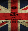 KEEP CALM AND I'm Greyson's Little London Girl - Personalised Poster A4 size